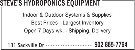 Steve's Hydroponics Equipment (902-865-7764) - Annonce illustrée======= - Indoor & Outdoor Systems & Supplies Indoor & Outdoor Systems & Supplies Best Prices - Largest Inventory Open 7 Days wk. - Shipping, Delivery Best Prices - Largest Inventory Open 7 Days wk. - Shipping, Delivery