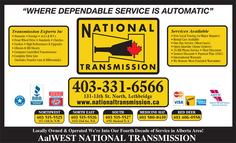 National Transmissions (403-320-0447) - Display Ad - WHERE DEPENDABLE SERVICE IS AUTOMATIC ATIONAL Services Available Transmission Experts In: Free Local Towing (w/Major Repairs) Domestic   Foreign   4x4 s & R.V s Rental Cars Available Front Wheel Drive   Standards   Clutches One Day Service (Most Cases) Coolers   High Performance & Upgrades Open Saturday (Some Centres) Allisons & HD Diesels 24 HR Phone Service   Fleet Discounts Computer Controlled Transmissions Seniors Discount   Payment Plan (OAC) International Warranty (Includes Transfer Case & Differentials) We Honour Most Extended Warranties TRANSMISSION 403-331-6566 131-13th St. North, Lethbridge www.nationaltransmission.ca NORTH EAST SOUTH NORTHWEST MEDICINE HAT RED DEER 403 515-5526403 515-5525 403 515-5527 403 580-8439 403 406-0558 2432-23rd Ave. N.E.211-14th St. N.W. 4701 Macleod Tr. S. Locally Owned & Operated We're Into Our Fourth Decade of Service in Alberta Area! AalWEST NATIONAL TRANSMISSION Complete Drive Line