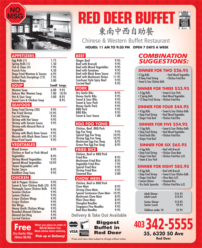 Red Deer Buffet Restaurant (403-342-5555) - Annonce illustrée======= - NO MSG 20102012 HOURS: 11 AM TO 9:30 PM   OPEN 7 DAYS A WEEK APPETIZERS BEEF Egg Rolls (1) 1.75 Ginger Beef  9.95 Spring Rolls (1) 1.50 Beef with Broccoli  9.95 Beef with Mixed Vegetables  9.95 Fish & Chips (4)  7.95 Beef with Tomatoes  9.95 French Fries  4.50 DINNER FOR TWO $26.95 Beef with Black Bean Sauce  9.95 Deep Fried Wontons & Sauces  6.95 2 Egg Rolls Beef Mixed Vegetables Beef with Mushroom Onion  11.95 Grilled Pork Dumplings (12) 7.95 8 Deep Fried Shrimp Chicken Fried Rice Szechuan Style Spicy Beef  9.95 Onion Rings 5.00 Sweet & Sour Chicken Balls Curried Beef  9.95 Small  Large SOUP PORK DINNER FOR THREE $33.95 Wonton Soup  6.00  9.95 3 Egg Rolls Sweet & Sour Pork Dry Garlic Ribs  8.95 Deluxe Wor Wonton Soup  7.00  10.95 3 Spring Rolls Beef Mixed Vegetables Honey Garlic Ribs  9.95 Hot & Sour Soup  5.00 8.95 Sweet & Sour Ribs  9.95 12 Deep Fried Shrimp  Chicken Fried Rice Sweet Corn & Chicken Soup  8.95 Sweet & Sour Pork  9.95 SEAFOOD Honey Garlic Pork  9.95 DINNER FOR FOUR $44.95 BBQ Pork  9.95 Deep Fried Shrimp (20)  9.95 4 Egg Rolls Sweet & Sour Chicken Balls BBQ Ribs  9.95 Pan Fried Shrimp  12.95 Deep Fried Shrimp Beef Mixed Vegetables Sweet & Sour Sauce 1.00 Curried Shrimp  9.95 Ginger Fried Beef Chicken Fried Rice Shrimp with Hot Sauce  9.95 Shrimp with Tomato Sauce  9.95 EGG FOO YONG DINNER FOR FIVE $54.95 Shrimp with Almond Nuts & Chicken, Beef, BBQ Pork 5 Egg Rolls Sweet & Sour Chicken Balls Vegetable  9.95 Egg Foo Yong  9.95 Deep Fried Shrimp Beef Mixed Vegetables Shrimp with Black Bean Sauce  9.95 Special Egg Foo Yong  10.95 Dried Garlic Ribs Chicken Fried Rice Mussels with Black Bean Sauce  11.95 Shrimp Egg Foo Yong  10.95 Ginger Fried Beef Deep Fried Squid 9.95 Mushroom Egg Foo Yong  8.95 Green Pea Egg Foo Yong  8.95 VEGETABLES DINNER FOR SIX $65.95 Mixed Greens 8.95 6 Egg Rolls Beef with Broccoli FRIED RICE Chicken or Beef or Pork Mixed Deep Fried Shrimp Chicken Chow Mein Chicken, Beef or BBQ Pork Vegetables  8.95 Ginger Fried Beef Chicken Fried Rice (x2) Fried Rice  8.95 Shrimp Mixed Vegetables  9.95 Sweet & Sour Pork Mushroom Fried Rice  8.95 Special Mixed Vegetables  10.95 Vegetable Fried Rice  7.95 Steam Vegetables with DINNER FOR EIGHT $85.95 Special Fried Rice  9.95 Oyster Sauce  8.95 Shrimp Fried Rice  9.95 8 Egg Rolls Beef with Broccoli Buddhist Chop Suey  9.95 Steamed Rice  2.00 Deep Fried Shrimp Sweet & Sour Chicken Balls Ginger Fried Beef Chow Mein (x2) CHICKEN CHOW MEIN Lemon Chicken Steamed Rice Salt & Pepper Chicken  9.95 Chicken, Beef or BBQ Pork Dry Garlic Spareribs Chicken Fried Rice (x2) Sweet & Sour Chicken Balls (20) 8.95 Chow Mein  8.95 Pineapple Sauce Chicken Balls  9.95 Shrimp Chow Mein  9.95 Sesame Chicken  9.95 Special Cantonese Chow Mein  10.95 Lemon Chicken  9.95 Mushroom Chow Mein  8.95 Crispy Chicken Wings 9.95 Plain Chow Mein  8.95 Crispy Chicken 9.95 Shanghai Noodles  8.95 Hot Wings 9.95 Singapore Fine Noodles  9.95 Honey Garlic Chicken Wings  9.95 Beef Rice Noodles  9.95 Breaded Almond Chicken  9.95 Almond Gai Ding  9.95 Curried Chicken  8.95 Biggest Buffet in Red Deer Dry Garlic Ribs (Value $8.95) Red Deer