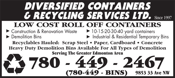 Diversified Containers & Recycling Services Ltd (780-449-2467) - Annonce illustrée======= - Since 1997 Since 1997 LOW COST ROLL OFF CONTAINERS Construction & Renovation Waste 1 0-15-20-30-40 yard containers Demolition Bins     Industrial & Residential Temporary Bins Recyclables Hauled:  Scrap Steel   Paper, Cardboard   Concrete Heavy Duty Demolition Bins Available For All Types of Demolition Serving The Greater Edmonton Area 780 - 449 - 2467 9853 33 Ave NW (780-449 - BINS) LOW COST ROLL OFF CONTAINERS Construction & Renovation Waste 1 0-15-20-30-40 yard containers Demolition Bins     Industrial & Residential Temporary Bins Recyclables Hauled:  Scrap Steel   Paper, Cardboard   Concrete Heavy Duty Demolition Bins Available For All Types of Demolition Serving The Greater Edmonton Area 780 - 449 - 2467 9853 33 Ave NW (780-449 - BINS)