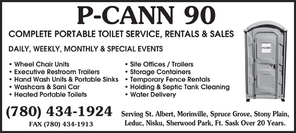 P-Cann 90 (780-434-1924) - Display Ad - 90P-CANN COMPLETE PORTABLE TOILET SERVICE, RENTALS & SALES DAILY, WEEKLY, MONTHLY & SPECIAL EVENTS Site Offices / Trailers Wheel Chair Units Storage Containers Executive Restroom Trailers Temporary Fence Rentals Hand Wash Units & Portable Sinks Holding & Septic Tank Cleaning Washcars & Sani Car Water Delivery Heated Portable Toilets (780) 434-1924 Serving St. Albert, Morinville, Spruce Grove, Stony Plain, Leduc, Nisku, Sherwood Park, Ft. Sask Over 20 Years. FAX (780) 434-1913 (780) 434-1924 Serving St. Albert, Morinville, Spruce Grove, Stony Plain, Leduc, Nisku, Sherwood Park, Ft. Sask Over 20 Years. FAX (780) 434-1913 Heated Portable Toilets 90P-CANN COMPLETE PORTABLE TOILET SERVICE, RENTALS & SALES DAILY, WEEKLY, MONTHLY & SPECIAL EVENTS Site Offices / Trailers Wheel Chair Units Storage Containers Executive Restroom Trailers Temporary Fence Rentals Hand Wash Units & Portable Sinks Holding & Septic Tank Cleaning Washcars & Sani Car Water Delivery