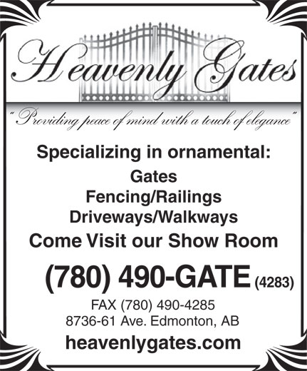 Heavenly Gates Inc (780-490-4283) - Annonce illustrée======= - Providing peace of mind with a touch of elegance Specializing in ornamental: Gates Fencing/Railings Driveways/Walkways Come Visit our Show Room (780) 490-GATE (4283) FAX (780) 490-4285 8736-61 Ave. Edmonton, AB heavenlygates.com