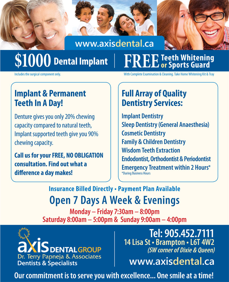 Axis Dental Group-Dr Terry Papneja & Associates (905-452-7111) - Annonce illustrée======= - Teeth Whitening Dental Implant $1000 www.axisdental.ca FREE or Sports Guard With Complete Examination & Cleaning. Take Home Whitening Kit & TrayIncludes the surgical component only. Implant & Permanent Full Array of Quality Dentistry Services: Teeth In A Day! Implant Dentistry Denture gives you only 20% chewing Sleep Dentistry (General Anaesthesia) capacity compared to natural teeth, Cosmetic Dentistry Implant supported teeth give you 90% Family & Children Dentistry chewing capacity. Wisdom Teeth Extraction Call us for your FREE, NO OBLIGATION Endodontist, Orthodontist & Periodontist consultation. Find out what a Emergency Treatment within 2 Hours *During Business Hours Insurance Billed Directly   Payment Plan Available Open 7 Days A Week & Evenings Monday - Friday 7:30am - 8:00pm Saturday 8:00am - 5:00pm &  Sunday 9:00am - 4:00pm Tel: 905.452.7111 14 Lisa St   Brampton   L6T 4W2 (SW corner of Dixie & Queen) www.axisdental.ca Our commitment is to serve you with excellence... One smile at a time!
