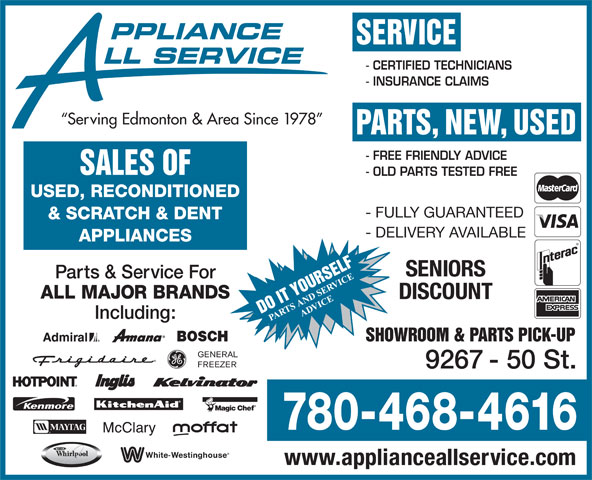 Appliance All Service (780-468-4616) - Annonce illustrée======= - PPLIANCE SERVICE LL SERVICE - CERTIFIED TECHNICIANS - INSURANCE CLAIMS Serving Edmonton & Area Since 1978 PARTS, NEW, USED - FREE FRIENDLY ADVICE SALES OF - OLD PARTS TESTED FREE USED, RECONDITIONED - FULLY GUARANTEED & SCRATCH & DENT - DELIVERY AVAILABLE APPLIANCES SENIORS Parts & Service For ALL MAJOR BRANDS DISCOUNT Including: SHOWROOM & PARTS PICK-UP 9267 - 50 St. 780-468-4616 www.applianceallservice.com