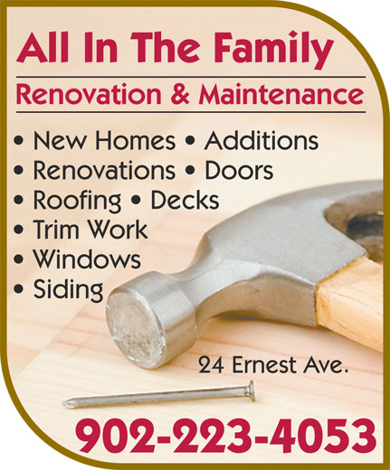 All In The Family Renovation & Maintenance (902-223-4053) - Annonce illustrée======= - All In The Family New Homes   Additions Renovation & Maintenance Windows Renovations   Doors Trim Work Roofing   Decks Siding 902-223-4053 24 Ernest Ave.