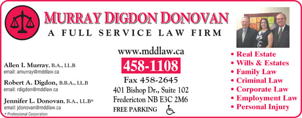 Murray Digdon & Donovan (506-458-1108) - Annonce illustrée======= - MURRAY DIGDON DONOVAN A FULL SERVICE LAW FIRM www.mddlaw.ca Real Estate Corporate Law 401 Bishop Dr., Suite 102 Employment Law Fredericton NB E3C 2M6 Jennifer L. Donovan , B.A., LL.B* Personal Injury FREE PARKING Professional Corporation Allen I. Murray , B.A., LL.B 458-1108 Family Law Fax 458-2645 Criminal Law Robert A. Digdon, B.B.A., LL.B Wills & Estates