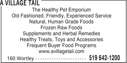 A Village Tail (519-642-1200) - Display Ad - The Healthy Pet Emporium Old Fashioned, Friendly, Experienced Service Natural, Human Grade Foods Frozen Raw Foods Supplements and Herbal Remedies Healthy Treats, Toys and Accessories Frequent Buyer Food Programs www.avillagetail.com The Healthy Pet Emporium Old Fashioned, Friendly, Experienced Service Natural, Human Grade Foods Frozen Raw Foods Supplements and Herbal Remedies Healthy Treats, Toys and Accessories Frequent Buyer Food Programs www.avillagetail.com