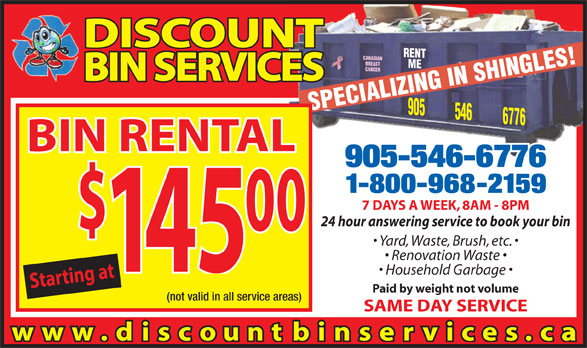Discount Bin Services (905-546-6776) - Display Ad - DISCOUNT ME905 BREAST CANCER BIN SERVICES SPECIALIZING IN SHINGLES!RENT 546 6776 CANADIAN BIN RENTAL 905-546-6776 1-800-968-2159 7 DAYS A WEEK, 8AM - 8PM 24 hour answering service to book your bin 00 Yard, Waste, Brush, etc. Renovation Waste 45 Household Garbage Starting at$1 Paid by weight not volume (not valid in all service areas) SAME DAY SERVICE www. discountbinservices.ca