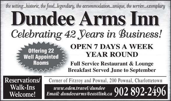 Dundee Arms Inn (902-892-2496) - Annonce illustrée======= - the setting...historic, the food...legendary, the accommodation...unique, the service...exemplary Celebrating 42 Years in Business! OPEN 7 DAYS A WEEKO Offering 22 YEAR ROUND Well Appointed Rooms Full Service Restaurant & LoungeFu Breakfast Served June to SeptemberBr Corner of Fitzroy and Pownal, 200 Pownal, Charlottetown Reservations/ Walk-Ins www.eden.travel/dundee 902 892-2496 Welcome!