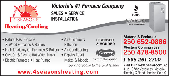 4 Seasons Heating & Cooling (250-652-0886) - Annonce illustrée======= - Torch Award Winner 2011Torch Award Winner 2011 Installation, Service & RepairsInstallation, Service & Repairs Vancouver Island BBBVancouver Island BBB Heating/Cooling Victoria & Peninsula Natural Gas, Propane Air Cleaning & LICENSED 250 652-0886 & BONDED & Wood Furnaces & Boilers Filtration Western Communities High Efficiency Oil Furnaces & Boilers  Air Conditioning 250 478-8500 Gas, Oil & Electric Hot Water Tanks Repairs To All 1-888-261-2700 Electric Furnaces   Heat Pumps Makes & Models Visit Our New Showroom At Serving Sooke to the Gulf Islands #12 - 6782 Veyaness, Victoria www.4seasonsheating.com (Keating X Road - behind Co-op) Victoria s #1 Furnace Company SALES   SERVICE INSTALLATION