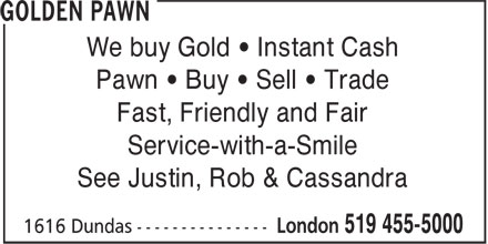 Golden Pawn (519-455-5000) - Display Ad - Pawn • Buy • Sell • Trade We buy Gold • Instant Cash Fast, Friendly and Fair Service-with-a-Smile See Justin, Rob & Cassandra