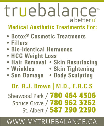 True Balance (780-464-4506) - Annonce illustrée======= - Medical Aesthetic Treatments For: Botox  Cosmetic Treatments Fillers Bio-Identical Hormones HCG Weight Loss Skin Resurfacing  Hair Removal Skin Tightening  Wrinkles Body Sculpting  Sun Damage Dr. R.J. Brown M.D., F.R.C.S Sherwood Park / 780 464 4506 Spruce Grove / 780 962 3262 St. Albert / 587 290 2290 WWW.MYTRUEBALANCE.CA