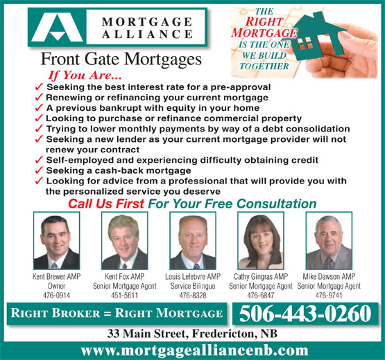 Mortgage Alliance - Front Gate Mortgages (506-443-0260) - Display Ad - Mike Dawson AMPLouis Lefebvre AMP Senior Mortgage AgentOwner Senior Mortgage AgentSenior Mortgage AgentService Bilingue 451-5611476-0914 476-6847 476-9741476-8328 Right Broker = Right Mortgage 506-443-0260 33 Main Street, Fredericton, NBicto NB33 MaiStetFred www.mortgagealliancenb.com THE RIGHT MORTGAGE IS THE ONE WE BUILDWE BUILD Front Gate Mortgages TOGETHERTOGETHER If You Are... Seeking the best interest rate for a pre-approval Renewing or refinancing your current mortgage A previous bankrupt with equity in your home Looking to purchase or refinance commercial property Trying to lower monthly payments by way of a debt consolidation Seeking a new lender as your current mortgage provider will not renew your contract Self-employed and experiencing difficulty obtaining credit Seeking a cash-back mortgage Looking for advice from a professional that will provide you with the personalized service you deserve Call Us First For Your Free Consultation Kent Fox AMPKent Brewer AMP Cathy Gingras AMP