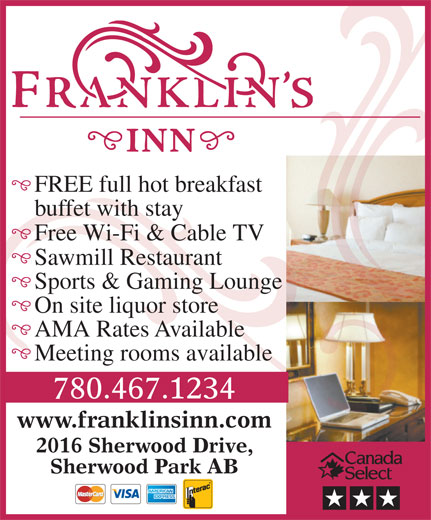 Franklin's Inn (780-467-1234) - Annonce illustrée======= - FREE full hot breakfast buffet with stay Free Wi-Fi & Cable TV Sawmill Restaurant Sports & Gaming Lounge On site liquor store AMA Rates Available Meeting rooms available 780.467.1234 www.franklinsinn.com 2016 Sherwood Drive, Sherwood Park AB