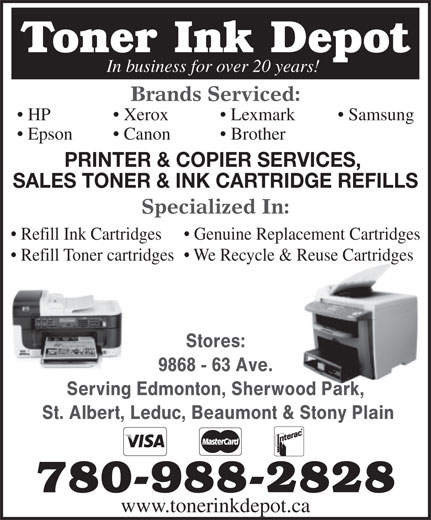 Toner Ink Depot (780-988-2828) - Annonce illustrée======= - 780-988-2828 www.tonerinkdepot.ca Toner Ink Depot In business for over 20 years! Brands Serviced: HP Lexmark  Xerox Samsung Epson Brother  Canon PRINTER & COPIER SERVICES, SALES TONER & INK CARTRIDGE REFILLS Specialized In: Refill Ink Cartridges Genuine Replacement Cartridges Refill Toner cartridges  We Recycle & Reuse Cartridges Stores: 9868 - 63 Ave. Serving Edmonton, Sherwood Park, St. Albert, Leduc, Beaumont & Stony Plain