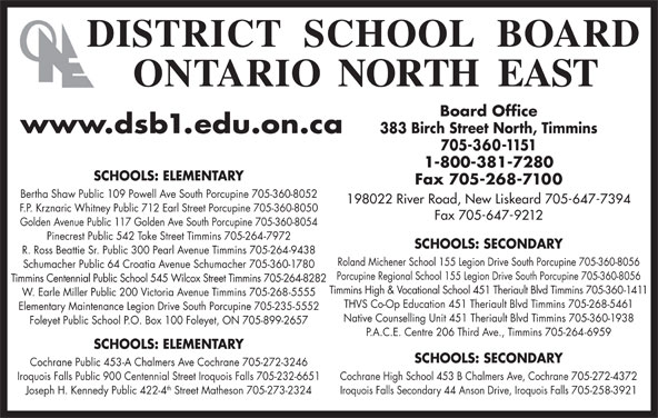 District School Board Ontario North East (705-360-1151) - Display Ad - Board Office www.dsb1.edu.on.ca 383 Birch Street North, Timmins 705-360-1151 1-800-381-7280 SCHOOLS: ELEMENTARY Fax 705-268-7100 Bertha Shaw Public 109 Powell Ave South Porcupine 705-360-8052 198022 River Road, New Liskeard 705-647-7394 F.P. Krznaric Whitney Public 712 Earl Street Porcupine 705-360-8050 Fax 705-647-9212 Golden Avenue Public 117 Golden Ave South Porcupine 705-360-8054 Pinecrest Public 542 Toke Street Timmins 705-264-7972 SCHOOLS: SECONDARY R. Ross Beattie Sr. Public 300 Pearl Avenue Timmins 705-264-9438 Roland Michener School 155 Legion Drive South Porcupine 705-360-8056 Schumacher Public 64 Croatia Avenue Schumacher 705-360-1780 Porcupine Regional School 155 Legion Drive South Porcupine 705-360-8056 Timmins Centennial Public School 545 Wilcox Street Timmins 705-264-8282 Timmins High & Vocational School 451 Theriault Blvd Timmins 705-360-1411 W. Earle Miller Public 200 Victoria Avenue Timmins 705-268-5555 THVS Co-Op Education 451 Theriault Blvd Timmins 705-268-5461 Elementary Maintenance Legion Drive South Porcupine 705-235-5552 Native Counselling Unit 451 Theriault Blvd Timmins 705-360-1938 Foleyet Public School P.O. Box 100 Foleyet, ON 705-899-2657 P.A.C.E. Centre 206 Third Ave., Timmins 705-264-6959 SCHOOLS: ELEMENTARY SCHOOLS: SECONDARY Cochrane Public 453-A Chalmers Ave Cochrane 705-272-3246 Cochrane High School 453 B Chalmers Ave, Cochrane 705-272-4372 Iroquois Falls Public 900 Centennial Street Iroquois Falls 705-232-6651 th Iroquois Falls Secondary 44 Anson Drive, Iroquois Falls 705-258-3921 Joseph H. Kennedy Public 422-4 Street Matheson 705-273-2324