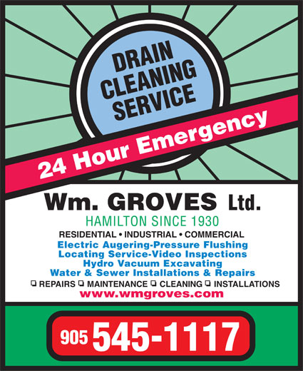 Groves Wm Ltd (905-545-1117) - Display Ad - 24 Hour Emergency Wm. GROVES Ltd. HAMILTON SINCE 1930 RESIDENTIAL   INDUSTRIAL   COMMERCIAL Electric Augering-Pressure Flushing Locating Service-Video Inspections Hydro Vacuum Excavating Water & Sewer Installations & Repairs REPAIRS     MAINTENANCE     CLEANING     INSTALLATIONS www.wmgroves.com 905 545-1117 Water & Sewer Installations & Repairs REPAIRS     MAINTENANCE     CLEANING     INSTALLATIONS www.wmgroves.com 905 545-1117 24 Hour Emergency Wm. GROVES Ltd. HAMILTON SINCE 1930 RESIDENTIAL   INDUSTRIAL   COMMERCIAL Electric Augering-Pressure Flushing Locating Service-Video Inspections Hydro Vacuum Excavating