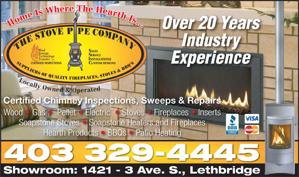 The Stove Pipe Co (403-329-4445) - Display Ad - Over 20 Years Industry Experience Locally Owned & Operated Certified Chimney Inspections, Sweeps & Repairs Wood   Gas    Pellet   Electric    Stoves   Fireplaces   InsertsWood Gas PelletElectric Stoves Fireplaces  Inserts Soapstone Stoves   Soapstone Heaters and Fireplaces Hearth Products   BBQs   Patio Heating 403 329-4445 Showroom: 1421 - 3 Ave. S., LethbridgeShowroom: 1421 3 AveS.Lethbridge