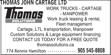 Thomas John Cartage Ltd (905-545-8808) - Annonce illustrée======= - WORK TRUCKS - CARTAGE - MANPOWER Work truck leasing & rental, Fleet management Cartage, LTL transportation, Manpower Custom Solutions & Large equipment financing CONTACT US TODAY FOR A FREE QUOTE thomassolutions.ca WORK TRUCKS - CARTAGE - MANPOWER Work truck leasing & rental, Fleet management Cartage, LTL transportation, Manpower Custom Solutions & Large equipment financing CONTACT US TODAY FOR A FREE QUOTE thomassolutions.ca