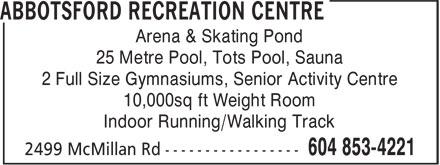 Abbotsford Recreation Centre (604-853-4221) - Display Ad - Arena & Skating Pond 25 Metre Pool, Tots Pool, Sauna 2 Full Size Gymnasiums, Senior Activity Centre 10,000sq ft Weight Room Indoor Running/Walking Track
