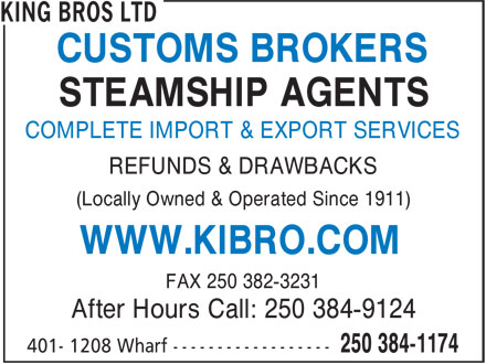 King Bros Ltd (250-384-1174) - Display Ad - CUSTOMS BROKERS STEAMSHIP AGENTS COMPLETE IMPORT & EXPORT SERVICES REFUNDS & DRAWBACKS (Locally Owned & Operated Since 1911) WWW.KIBRO.COM FAX 250 382-3231 After Hours Call: 250 384-9124