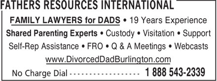 Fathers Resources International (416-861-0626) - Display Ad - FAMILY LAWYERS for DADS • 19 Years Experience Shared Parenting Experts • Custody • Visitation • Support Self-Rep Assistance • FRO • Q & A Meetings • Webcasts www.DivorcedDadBurlington.com No Charge Dial ------------------ 1 888 543-2339
