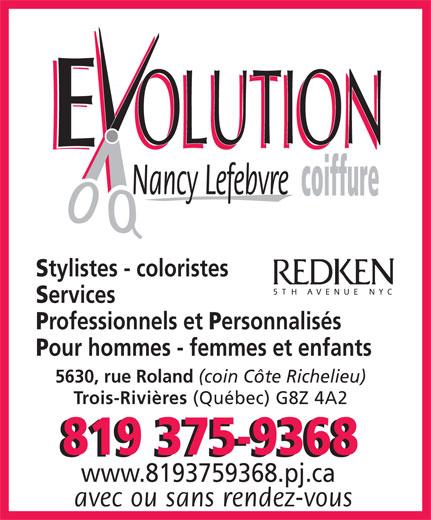 Evolution Coiffure Nancy Lefebvre (819-375-9368) - Display Ad - (Québec) G8Z 4A2 819 375-9368 www.8193759368.pj.ca avec ou sans rendez-vous OLUTION Nancy Lefebvre coiffure OLUTION tylistes - coloristes ervices rofessionnels et ersonnalisés our hommes - femmes et enfants 5630, rue Roland (coin Côte Richelieu) Trois-Rivières