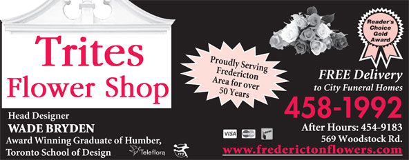 Trites Flower Shop (506-458-1992) - Display Ad - Proudly Serving Fredericton After Hours: 454-9183 569 Woodstock Rd. www.frederictonflowers.com Toronto School of Design FREE Delivery to City Funeral Homes Area for over 50 Years 458-1992 Head Designer WADE BRYDEN Award Winning Graduate of Humber,