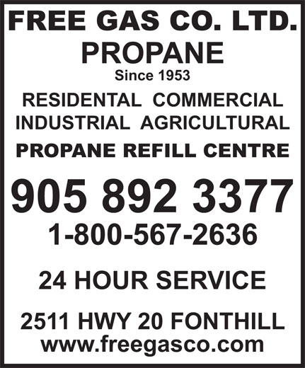 Free Gas Co Ltd (905-892-3377) - Display Ad - 24 HOUR SERVICE 2511 HWY 20 FONTHILL www.freegasco.com 1-800-567-2636 FREE GAS CO. LTD. PROPANE Since 1953 RESIDENTAL  COMMERCIAL INDUSTRIAL  AGRICULTURAL PROPANE REFILL CENTRE 905 892 3377