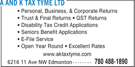 A And K Tax Tyme Ltd (780-488-1890) - Annonce illustrée======= - • Trust & Final Returns • GST Returns • Disability Tax Credit Applications • Seniors Benefit Applications • E-File Service • Open Year Round • Excellent Rates www.aktaxtyme.com • Personal, Business, & Corporate Returns • Personal, Business, & Corporate Returns • Trust & Final Returns • GST Returns • Disability Tax Credit Applications • Seniors Benefit Applications • E-File Service • Open Year Round • Excellent Rates www.aktaxtyme.com