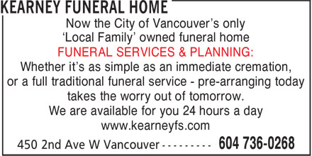 Kearney Funeral Home (604-736-0268) - Annonce illustrée======= - Now the City of Vancouver's only 'Local Family' owned funeral home FUNERAL SERVICES & PLANNING: Whether it's as simple as an immediate cremation, or a full traditional funeral service - pre-arranging today takes the worry out of tomorrow. We are available for you 24 hours a day www.kearneyfs.com Now the City of Vancouver's only 'Local Family' owned funeral home FUNERAL SERVICES & PLANNING: Whether it's as simple as an immediate cremation, or a full traditional funeral service - pre-arranging today takes the worry out of tomorrow. We are available for you 24 hours a day www.kearneyfs.com
