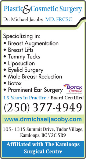 Jacoby Michael Dr Inc (250-377-4949) - Annonce illustrée======= - Plastic     Cosmetic Surgery & MD, FRCSC Dr. Michael Jacoby Specializing in: Breast Augmentation Breast Lifts Tummy Tucks Liposuction Eyelid Surgery Male Breast Reduction Botox Prominent Ear Surgery 15 Years in Practice / Board Certified (250) 377-4949 www.drmichaeljacoby.com 105 - 1315 Summit Drive, Tudor Village, Kamloops, BC V2C 5R9 Affiliated with The Kamloops Surgical Centre
