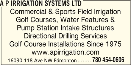 A P Irrigation Systems Ltd (780-454-0606) - Display Ad - A P IRRIGATION SYSTEMS LTD Commercial & Sports Field Irrigation Golf Courses, Water Features & Pump Station Intake Structures Directional Drilling Services Golf Course Installations Since 1975 www.apirrigation.com 780 454-0606 16030 118 Ave NW Edmonton ------