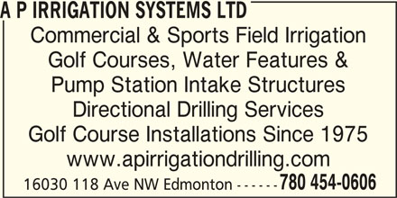 A P Irrigation Systems Ltd (780-454-0606) - Display Ad - A P IRRIGATION SYSTEMS LTD Commercial & Sports Field Irrigation Golf Courses, Water Features & Pump Station Intake Structures Directional Drilling Services Golf Course Installations Since 1975 www.apirrigationdrilling.com 780 454-0606 16030 118 Ave NW Edmonton ------