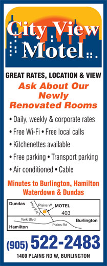 City View Motel (905-522-2483) - Annonce illustrée======= - Ask About Our Newly Renovated Rooms Daily, weekly & corporate rates Free Wi-Fi   Free local calls Kitchenettes available Free parking   Transport parking Air conditioned   Cable Minutes to Burlington, Hamilton Waterdown & Dundas Hwy 6 NPlains W Dundas MOTEL 403 York Blvd Burlington Plains Rd Hamilton (905) 522-2483 1400 PLAINS RD W, BURLINGTON
