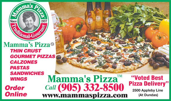 Mamma's Pizza (905-332-8500) - Annonce illustrée======= - Mamma s Pizza THIN CRUST GOURMET PIZZAS CALZONES PASTAS SANDWICHES Voted Best WINGS Pizza Delivery Call Order (905) 332-8500 2500 Appleby Line (At Dundas) Online www.mammaspizza.com