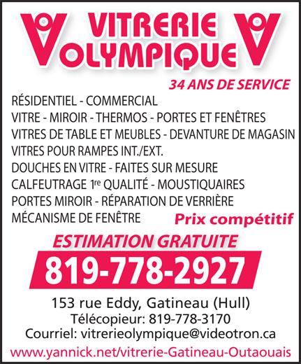 Vitrerie Olympique (819-778-2927) - Display Ad - Télécopieur: 819-778-3170 www.yannick.net/vitrerie-Gatineau-Outaouais VITRERIE OLYMPIQUE OE E 34 ANS DE SERVICE RÉSIDENTIEL - COMMERCIAL VITRE - MIROIR - THERMOS - PORTES ET FENÊTRES VITRES DE TABLE ET MEUBLES - DEVANTURE DE MAGASIN VITRES POUR RAMPES INT./EXT. DOUCHES EN VITRE - FAITES SUR MESURE re CALFEUTRAGE 1QUALITÉ - MOUSTIQUAIRES PORTES MIROIR - RÉPARATION DE VERRIÈRE MÉCANISME DE FENÊTRE Prix compétitif ESTIMATION GRATUITE 819-778-2927 153 rue Eddy, Gatineau (Hull) www.yannick.net/vitrerie-Gatineau-Outaouais Télécopieur: 819-778-3170 VITRERIE OLYMPIQUE OE E 34 ANS DE SERVICE RÉSIDENTIEL - COMMERCIAL VITRE - MIROIR - THERMOS - PORTES ET FENÊTRES VITRES DE TABLE ET MEUBLES - DEVANTURE DE MAGASIN VITRES POUR RAMPES INT./EXT. DOUCHES EN VITRE - FAITES SUR MESURE re CALFEUTRAGE 1QUALITÉ - MOUSTIQUAIRES PORTES MIROIR - RÉPARATION DE VERRIÈRE MÉCANISME DE FENÊTRE Prix compétitif ESTIMATION GRATUITE 819-778-2927 153 rue Eddy, Gatineau (Hull)