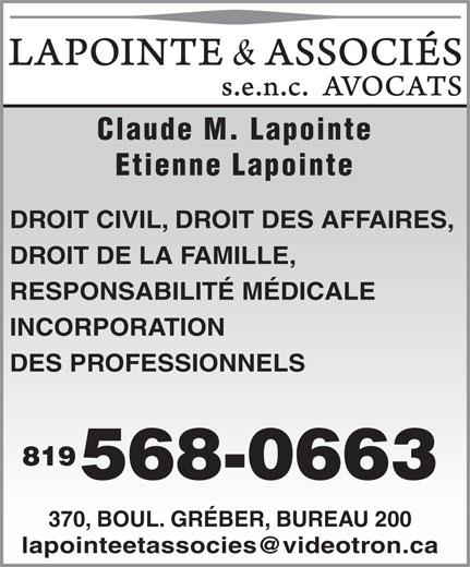 Lapointe & Associés Avocats (819-568-0663) - Annonce illustrée======= - Claude M. Lapointe Etienne Lapointe DROIT CIVIL, DROIT DES AFFAIRES, DROIT DE LA FAMILLE, RESPONSABILITÉ MÉDICALE INCORPORATION DES PROFESSIONNELS 819 568-0663 370, BOUL. GRÉBER, BUREAU 200 Claude M. Lapointe Etienne Lapointe DROIT CIVIL, DROIT DES AFFAIRES, DROIT DE LA FAMILLE, RESPONSABILITÉ MÉDICALE INCORPORATION DES PROFESSIONNELS 819 568-0663 370, BOUL. GRÉBER, BUREAU 200