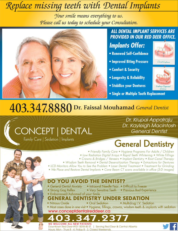 Associates Dental Group (403-347-8880) - Annonce illustrée======= - Replace missing teeth with  Dental Implants Your smile means everything to us. Please call us today to schedule your Consultation. ALL DENTAL IMPLANT SERVICES ARE PROVIDED IN OUR RED DEER OFFICE. Implants Offer: Renewed Self-Confidence Improved Biting Pressure Comfort & Security Longevity & Reliability Stabilize your Dentures Single or Multiple Tooth Replacement Dr. Faissal Mouhamad General Dentist 403.347.8880 Dr. Krupal Appalraju Dr. Kayleigh MacIntosh General Dentist CONCEPT DENTAL Family Care Sedation Implants General DentistryGeneral Dentistry Friendly Family Care   Hygiene Programs For Adults / Children Low Radiation Digital X-rays   Rapid Teeth Whitening   White Fillings Crowns & Bridges / Veneers   Implant Dentistry   Root Canal Therapy Wisdom Teeth Removal   Dental Desensitization Therapy   Extractions for Dentures LCD Monitors Allow You to See the Problem   Laser Dental Treatment   Treatment for Grinding We Place and Restore Dental Implants   Cone Beam CT scans available in office (3-D images) DO YOU AVOID THE DENTIST? Intraoral Needle Fear   Difficult to Freeze Strong Gag Reflex   Very Sensitive Teeth   Previous Bad Experience Embarassed/Ashamed of your Smilembarassed/Ashamed of your Smile  E GENERAL DENTISTRY UNDER SEDATION Nitrous Oxide    Oral Sedation    Multidrug I.V. Sedation Most cases done in one visit   Hygiene, fillings, crowns, wisdom teeth & implants with sedation www.conceptdentalreddeer.ca 403.347.2377 WE WELCOME ALL NEW PATIENTS Downtown Red Deer #101 5018 45 ST. Serving Red Deer & Central Alberta Hours: Mon - Thurs 8 - 4. Friday 8 - 3. Closed Weekends. General Dental Anxiety