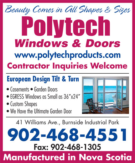 PolyTech Windows & Doors (902-468-4551) - Display Ad - Beauty Comes in All Shapes & Sizes www.polytechproducts.com Contractor Inquiries Welcome European Design Tilt & Turn Casements   Garden Doors EGRESS Windows as Small as 36 x24 Custom Shapes We Have the Ultimate Garden Door 41 Williams Ave., Burnside Industrial Park 902-468-4551 Fax: 902-468-1305 Manufactured in Nova Scotia