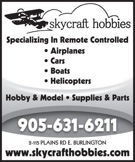 Skycraft Hobbies (905-631-6211) - Display Ad - Specializing In Remote Controlled Airplanes Specializing In Remote Controlled Airplanes Cars Boats  Boats Helicopters  Helicopters Hobby & Model   Supplies & Parts 905-631-6211 2-115 PLAINS RD E. BURLINGTON www.skycrafthobbies.com Cars Boats  Boats Helicopters  Helicopters Hobby & Model   Supplies & Parts 905-631-6211 2-115 PLAINS RD E. BURLINGTON www.skycrafthobbies.com