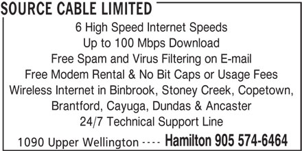 Source Cable Limited (905-574-6464) - Annonce illustrée======= - 6 High Speed Internet Speeds Up to 100 Mbps Download Free Spam and Virus Filtering on E-mail Free Modem Rental & No Bit Caps or Usage Fees Wireless Internet in Binbrook, Stoney Creek, Copetown, Brantford, Cayuga, Dundas & Ancaster 24/7 Technical Support Line ---- Hamilton 905 574-6464 1090 Upper Wellington SOURCE CABLE LIMITED 6 High Speed Internet Speeds Up to 100 Mbps Download Free Spam and Virus Filtering on E-mail Free Modem Rental & No Bit Caps or Usage Fees Wireless Internet in Binbrook, Stoney Creek, Copetown, Brantford, Cayuga, Dundas & Ancaster 24/7 Technical Support Line ---- Hamilton 905 574-6464 1090 Upper Wellington SOURCE CABLE LIMITED