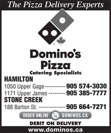 Domino's Pizza (905-574-3030) - Annonce illustrée======= - The Pizza Delivery Experts Catering Specialists 1050 Upper Gage----------- 905 574-3030 1171 Upper James--------- 905 385-7777 STONE CREEK 188 Barton St.-------------- 905 664-7271 DEBIT ON DELIVERY HAMILTON www.dominos.ca
