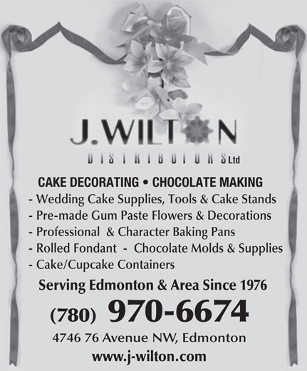 J Wilton Distributors Ltd (780-466-3174) - Annonce illustrée======= - Ltd CAKE DECORATING   CHOCOLATE MAKING - Wedding Cake Supplies, Tools & Cake Stands - Pre-made Gum Paste Flowers & Decorations - Professional  & Character Baking Pans - Rolled Fondant  -  Chocolate Molds & Supplies - Cake/Cupcake Containers Serving Edmonton & Area Since 1976 (780)970-6674 4746 76 Avenue NW, Edmonton www.j-wilton.com Ltd CAKE DECORATING   CHOCOLATE MAKING - Wedding Cake Supplies, Tools & Cake Stands - Pre-made Gum Paste Flowers & Decorations - Professional  & Character Baking Pans - Rolled Fondant  -  Chocolate Molds & Supplies - Cake/Cupcake Containers Serving Edmonton & Area Since 1976 (780)970-6674 4746 76 Avenue NW, Edmonton www.j-wilton.com