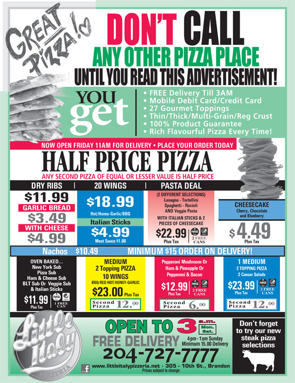 Little Italy Pizzeria (204-727-7777) - Annonce illustrée======= - FREE Delivery Till 3AM YOU Mobile Debit Card/Credit Card 27 Gourmet Toppings Thin/Thick/Multi-Grain/Reg Crust get 100% Product Guarantee Rich Flavourful Pizza Every Time! NOW OPEN FRIDAY 11AM FOR DELIVERY   PLACE YOUR ORDER TODAYNOW OPEN FRIDAY 11 HALF PRICE PIZZA ANY SECOND PIZZA OF EQUAL OR LESSER VALUE IS HALF PRICE 20 WINGS DRY RIBS PASTA DEAL (2 DIFFERENT SELECTIONS) Lasagna - Tortellini $11.99 $18.99 CHEESECAKE Spaghetti - Ravioli GARLIC BREAD Cherry, Chocolate AND Veggie Pasta Hot/Honey-Garlic/BBQ and Blueberry WITH ITALIAN STICKS & 2 $3.49 Italian Sticks PIECES OF CHEESECAKE WITH CHEESE $4.99 $22.99 $4.49 2FREE Meat Sauce $1.00 $4.99 Plus Tax CANS Nachos    $10.49 MINIMUM $15 ORDER ON DELIVERY! OVEN BAKED... Pepperoni Mushroom Or 1 MEDIUM MEDIUM New York Sub Ham & Pineapple Or 2 TOPPING PIZZA 2 Topping PIZZA Pizza Sub 2 Caesar Salads Pepperoni & Bacon 10 WINGS Ham & Cheese Sub BBQ/RED HOT/HONEY-GARLIC BLT Sub Or  Veggie Sub $23.99 2 FREE $12.99 & Italian Sticks 2 FREE Plus Tax CANS Plus Tax CANS Plus Tax Second $11.99 Second 1 FREE 00 00 CAN Pizza 12. Pizza Plus Tax 6. Don t forget to try our new steak pizza 4pm-1am Sunday Minimum 15.00 Delivery FREE DELIVERY selections www.littleitalypizzeria.net · 305 - 10th St., Brandon Prices subject to change $23.00