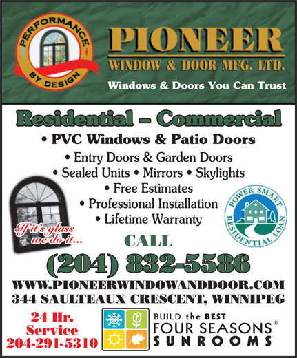 Pioneer Window & Door Mfg Ltd (204-832-5586) - Display Ad - Windows & Doors You Can Trust Residential - Commercial PVC Windows & Patio Doors Entry Doors & Garden Doors Sealed Units   Mirrors   Skylights Free Estimates Professional Installation Lifetime Warranty If it s glass we do it... CALL (204) 832-5586 344 SAULTEAUX CRESCENT, WINNIPEG BUILDthe BEST 24 Hr. FOURSEASONS Service SUNROOMS 204-291-5310 WWW.PIONEERWINDOWANDDOOR.COM