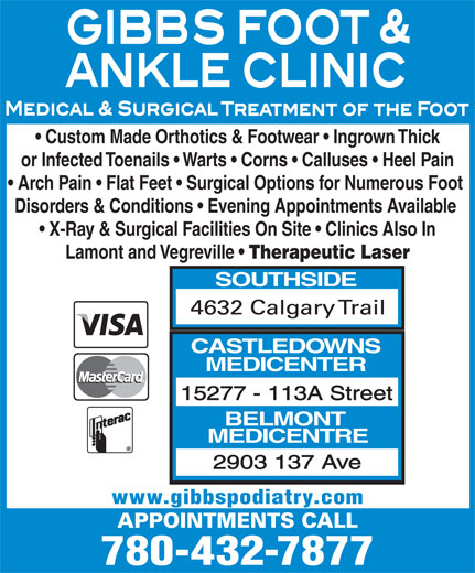 Gibbs Foot & Ankle Clinics (780-432-7877) - Display Ad - Custom Made Orthotics & Footwear   Ingrown Thick or Infected Toenails   Warts   Corns   Calluses   Heel Pain Arch Pain   Flat Feet   Surgical Options for Numerous Foot Disorders & Conditions   Evening Appointments Available X-Ray & Surgical Facilities On Site   Clinics Also In Lamont and Vegreville Therapeutic Laser SOUTHSIDE CASTLEDOWNS MEDICENTER 15277 - 113A Street BELMONT MEDICENTRE 2903 137 Ave www.gibbspodiatry.com 780-432-7877