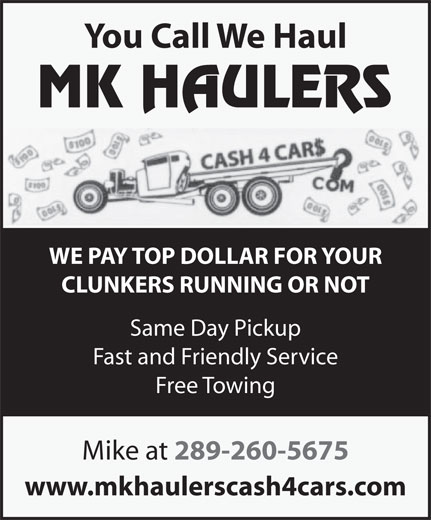 MK Haulers Cash for Cars (289-260-5675) - Display Ad - You Call We Haul WE PAY TOP DOLLAR FOR YOUR CLUNKERS RUNNING OR NOT Same Day Pickup Fast and Friendly Service Free Towing Mike at 289-260-5675 www.mkhaulerscash4cars.com