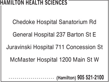 Hamilton Health Sciences (905-521-2100) - Annonce illustrée======= - Chedoke Hospital Sanatorium Rd General Hospital 237 Barton St E Juravinski Hospital 711 Concession St McMaster Hospital 1200 Main St W Chedoke Hospital Sanatorium Rd General Hospital 237 Barton St E Juravinski Hospital 711 Concession St McMaster Hospital 1200 Main St W