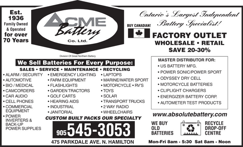 ACME Battery Company (905-545-3053) - Display Ad - Est. Ontario's Largest Independent 1936 Family Owned Battery Specialist! BUY CANADIAN! & Operated for over FACTORY OUTLET Co. Ltd. 70 Years WHOLESALE   RETAIL SAVE 20-30% Division Of Great Northern Battery MASTER DISTRIBUTOR FOR: We Sell Batteries For Every Purpose: US BATTERY MFG. SALES   SERVICE   MAINTENANCE   RECYCLING POWER SONIC/POWER SPORT ALARM / SECURITY  EMERGENCY LIGHTING  LAPTOPS ODYSSEY DRY CELL AUTOMOTIVE FARM EQUIPMENT MARINE/WATER SPORT MOTORCYCLE BATTERIES BIO / MEDICAL FLASHLIGHTS MOTORCYCLE   RV S CLIPLIGHT CHARGERS CAMCORDERS GARDEN TRACTORS TOYS CAR AUDIO GOLF CARTS SOLAR ENERGIZER BATTERY CORP. CELL PHONES HEARING AIDS TRANSPORT TRUCKS AUTOMETER TEST PRODUCTS COMMERCIAL INDUSTRIAL 2 WAY RADIO EQUIPMENT JANITORIAL WHEELCHAIRS www.absolutebattery.com POWER CUSTOM BUILT PACKS OUR SPECIALTY INVERTERS & RECYCLEWE BUY BACK-UP DROP-OFFOLD POWER SUPPLIES CENTREBATTERIES 905 545-3053 Mon-Fri 8am - 5:30  Sat 8am - Noon 475 PARKDALE AVE. N. HAMILTON